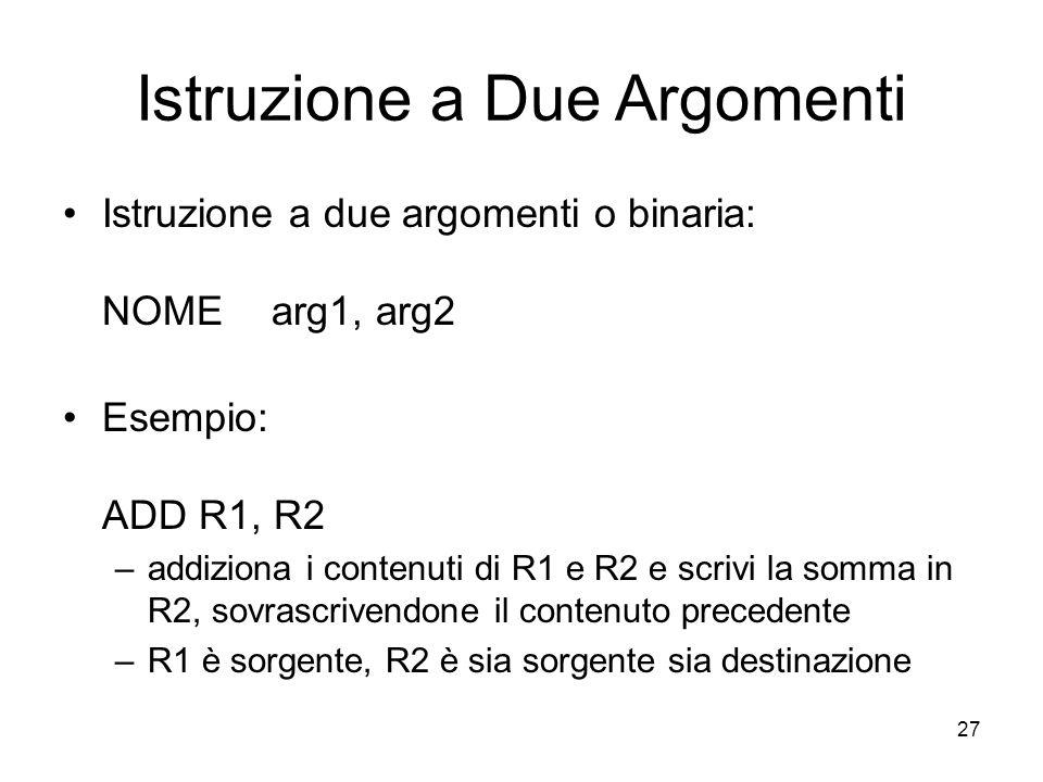 27 Istruzione a Due Argomenti Istruzione a due argomenti o binaria: NOMEarg1, arg2 Esempio: ADD R1, R2 –addiziona i contenuti di R1 e R2 e scrivi la somma in R2, sovrascrivendone il contenuto precedente –R1 è sorgente, R2 è sia sorgente sia destinazione