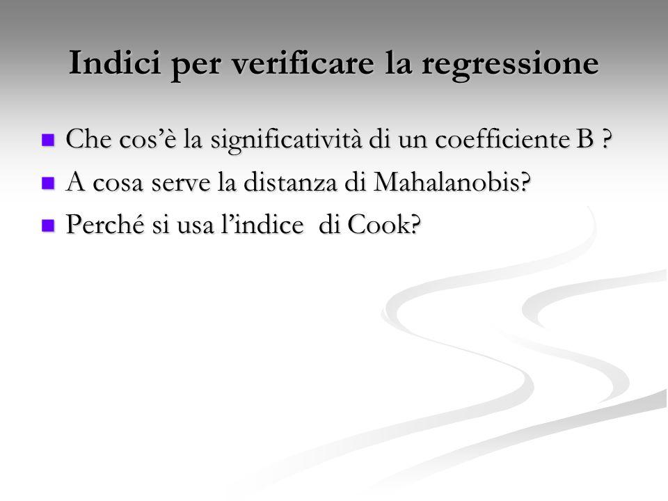 Indici per verificare la regressione Che cos'è la significatività di un coefficiente B ? Che cos'è la significatività di un coefficiente B ? A cosa se