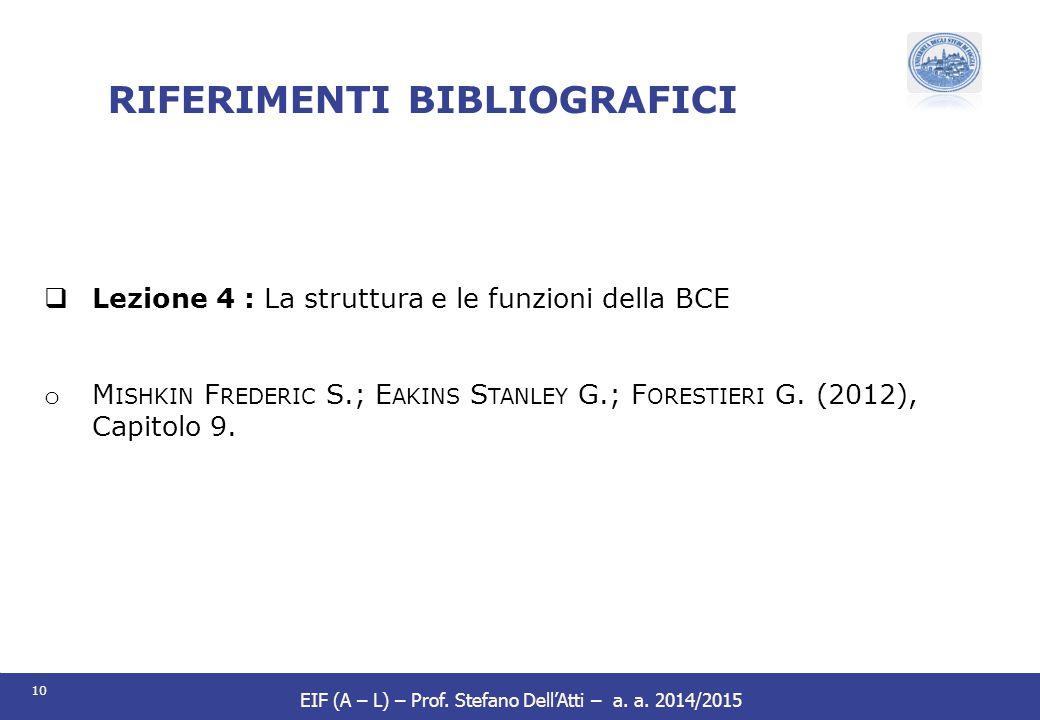 10 EIF (A – L) – Prof. Stefano Dell'Atti – a. a. 2014/2015 RIFERIMENTI BIBLIOGRAFICI  Lezione 4 : La struttura e le funzioni della BCE o M ISHKIN F R