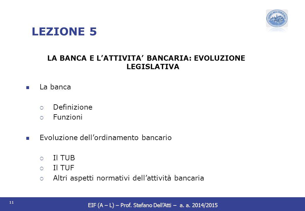 11 EIF (A – L) – Prof. Stefano Dell'Atti – a. a. 2014/2015 LEZIONE 5 LA BANCA E L'ATTIVITA' BANCARIA: EVOLUZIONE LEGISLATIVA La banca  Definizione 