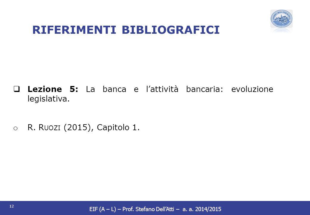 12 EIF (A – L) – Prof. Stefano Dell'Atti – a. a. 2014/2015 RIFERIMENTI BIBLIOGRAFICI  Lezione 5: La banca e l'attività bancaria: evoluzione legislati