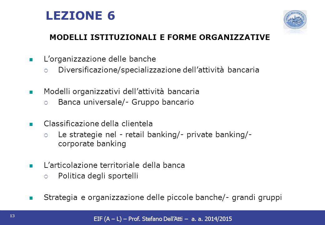 13 EIF (A – L) – Prof. Stefano Dell'Atti – a. a. 2014/2015 LEZIONE 6 MODELLI ISTITUZIONALI E FORME ORGANIZZATIVE L'organizzazione delle banche  Diver