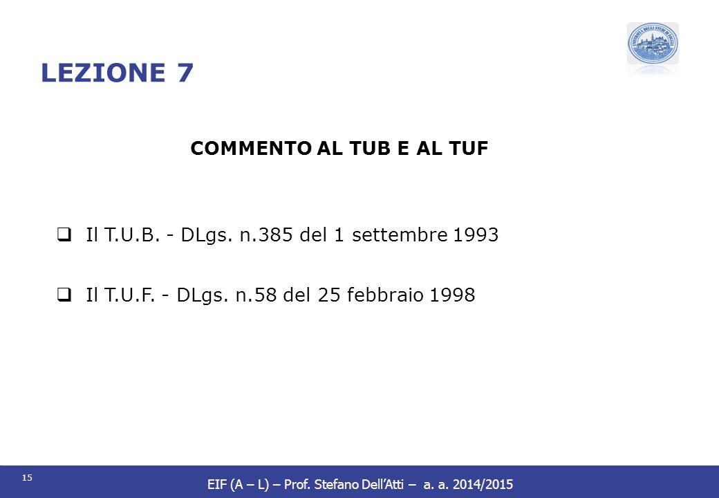 15 EIF (A – L) – Prof. Stefano Dell'Atti – a. a. 2014/2015 LEZIONE 7 COMMENTO AL TUB E AL TUF  Il T.U.B. - DLgs. n.385 del 1 settembre 1993  Il T.U.