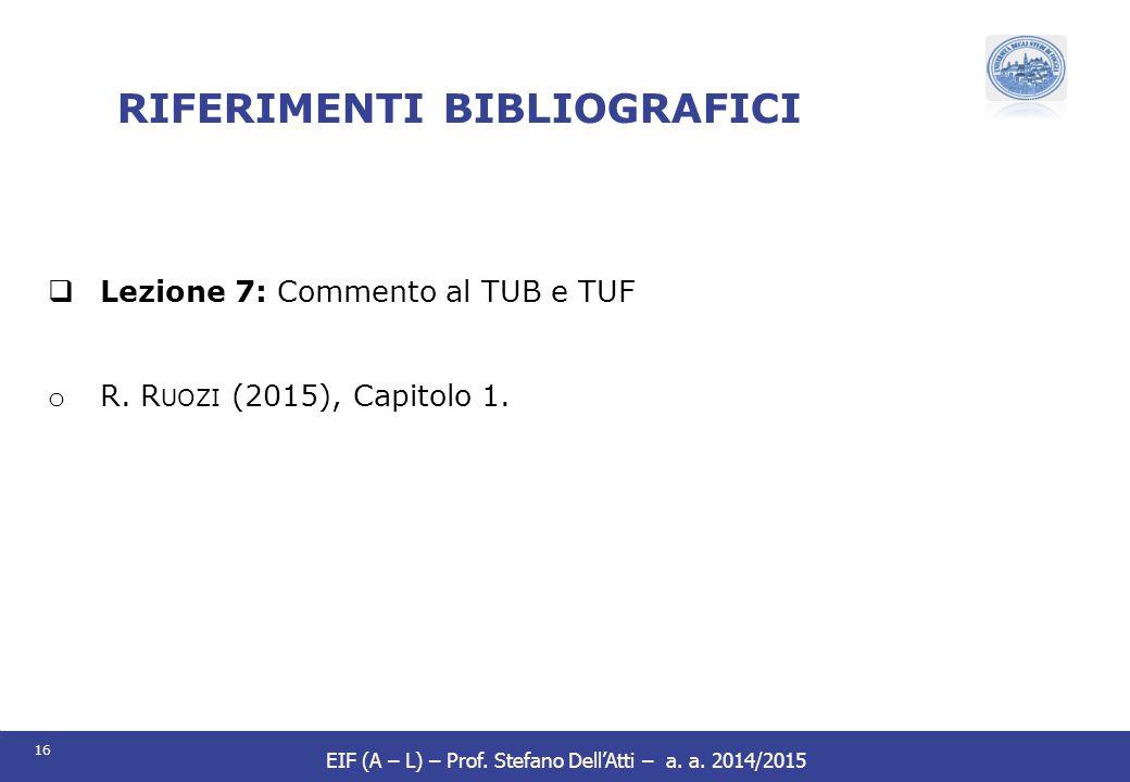 16 EIF (A – L) – Prof. Stefano Dell'Atti – a. a. 2014/2015 RIFERIMENTI BIBLIOGRAFICI  Lezione 7: Commento al TUB e TUF o R. R UOZI (2015), Capitolo 1