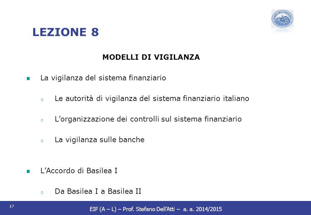 17 EIF (A – L) – Prof. Stefano Dell'Atti – a. a. 2014/2015 LEZIONE 8 MODELLI DI VIGILANZA La vigilanza del sistema finanziario o Le autorità di vigila