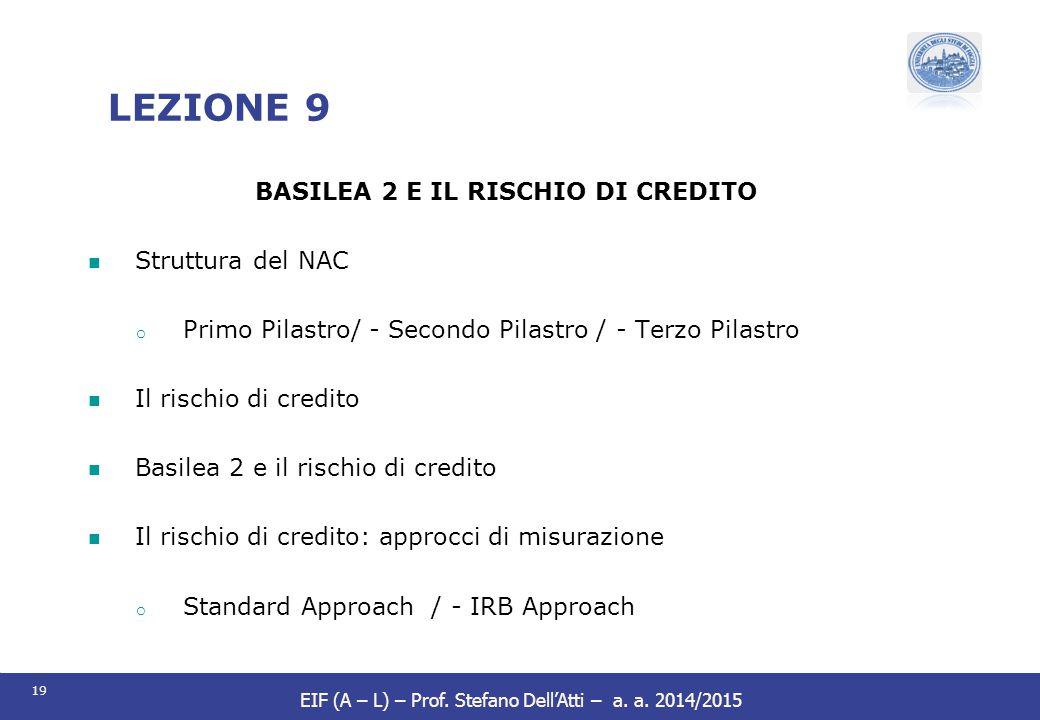 19 EIF (A – L) – Prof. Stefano Dell'Atti – a. a. 2014/2015 LEZIONE 9 BASILEA 2 E IL RISCHIO DI CREDITO Struttura del NAC o Primo Pilastro/ - Secondo P