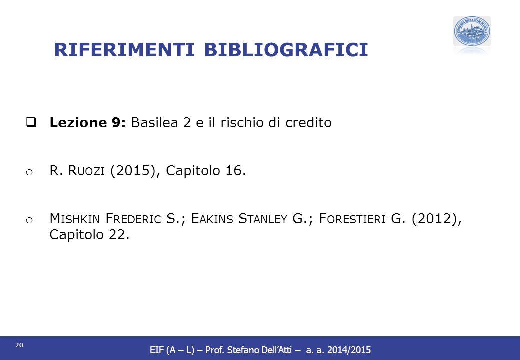 20 EIF (A – L) – Prof. Stefano Dell'Atti – a. a. 2014/2015 RIFERIMENTI BIBLIOGRAFICI  Lezione 9: Basilea 2 e il rischio di credito o R. R UOZI (2015)