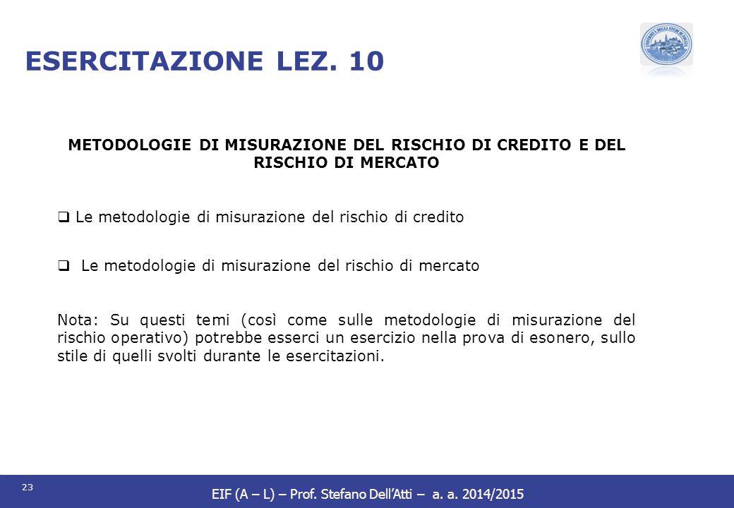 23 EIF (A – L) – Prof. Stefano Dell'Atti – a. a. 2014/2015 ESERCITAZIONE LEZ. 10 METODOLOGIE DI MISURAZIONE DEL RISCHIO DI CREDITO E DEL RISCHIO DI ME
