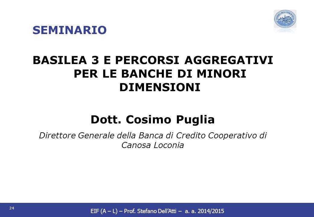 24 EIF (A – L) – Prof. Stefano Dell'Atti – a. a. 2014/2015 SEMINARIO BASILEA 3 E PERCORSI AGGREGATIVI PER LE BANCHE DI MINORI DIMENSIONI Dott. Cosimo