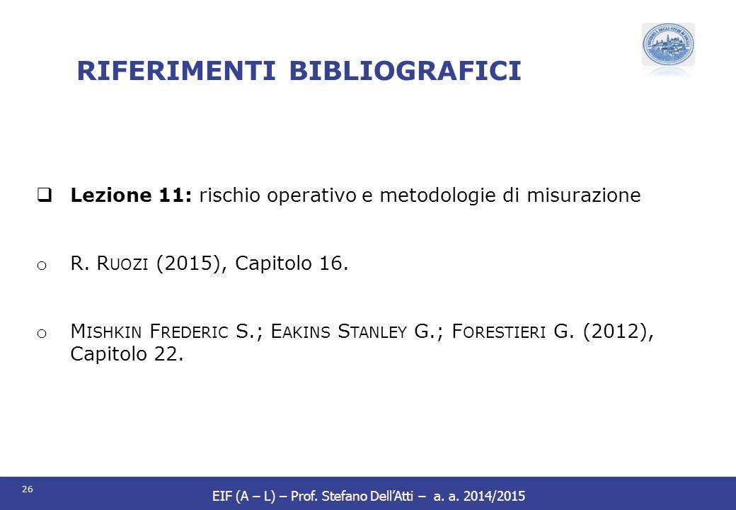 26 EIF (A – L) – Prof. Stefano Dell'Atti – a. a. 2014/2015 RIFERIMENTI BIBLIOGRAFICI  Lezione 11: rischio operativo e metodologie di misurazione o R.