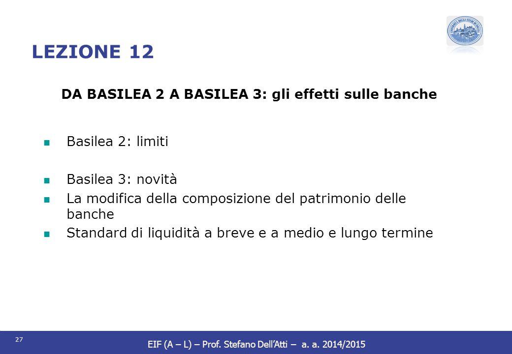 27 EIF (A – L) – Prof. Stefano Dell'Atti – a. a. 2014/2015 LEZIONE 12 DA BASILEA 2 A BASILEA 3: gli effetti sulle banche Basilea 2: limiti Basilea 3: