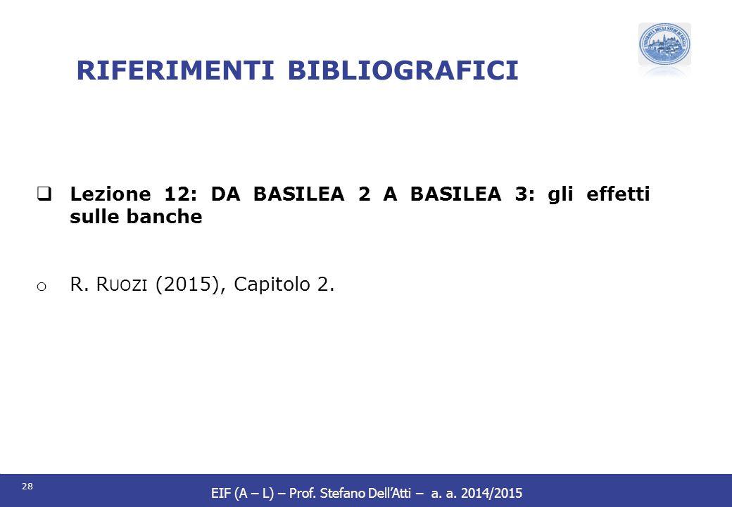 28 EIF (A – L) – Prof. Stefano Dell'Atti – a. a. 2014/2015 RIFERIMENTI BIBLIOGRAFICI  Lezione 12: DA BASILEA 2 A BASILEA 3: gli effetti sulle banche