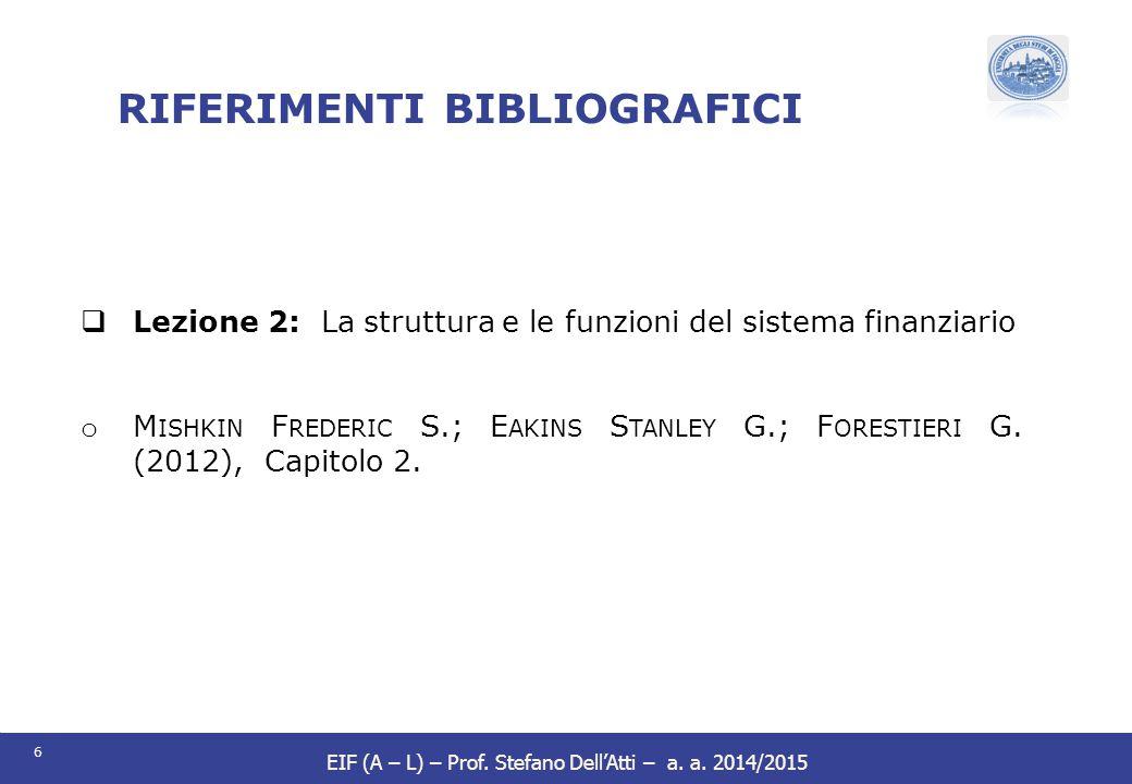 6 EIF (A – L) – Prof. Stefano Dell'Atti – a. a. 2014/2015 RIFERIMENTI BIBLIOGRAFICI  Lezione 2: La struttura e le funzioni del sistema finanziario o