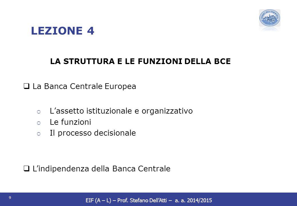 9 EIF (A – L) – Prof. Stefano Dell'Atti – a. a. 2014/2015 LEZIONE 4 LA STRUTTURA E LE FUNZIONI DELLA BCE  La Banca Centrale Europea  L'assetto istit