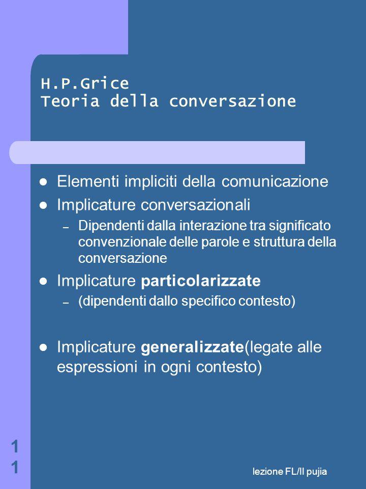 lezione FL/II pujia 11 H.P.Grice Teoria della conversazione Elementi impliciti della comunicazione Implicature conversazionali – Dipendenti dalla interazione tra significato convenzionale delle parole e struttura della conversazione Implicature particolarizzate – (dipendenti dallo specifico contesto) Implicature generalizzate(legate alle espressioni in ogni contesto)