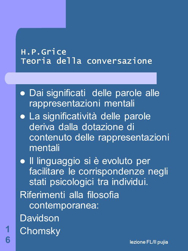 lezione FL/II pujia 16 H.P.Grice Teoria della conversazione Dai significati delle parole alle rappresentazioni mentali La significatività delle parole deriva dalla dotazione di contenuto delle rappresentazioni mentali Il linguaggio si è evoluto per facilitare le corrispondenze negli stati psicologici tra individui.