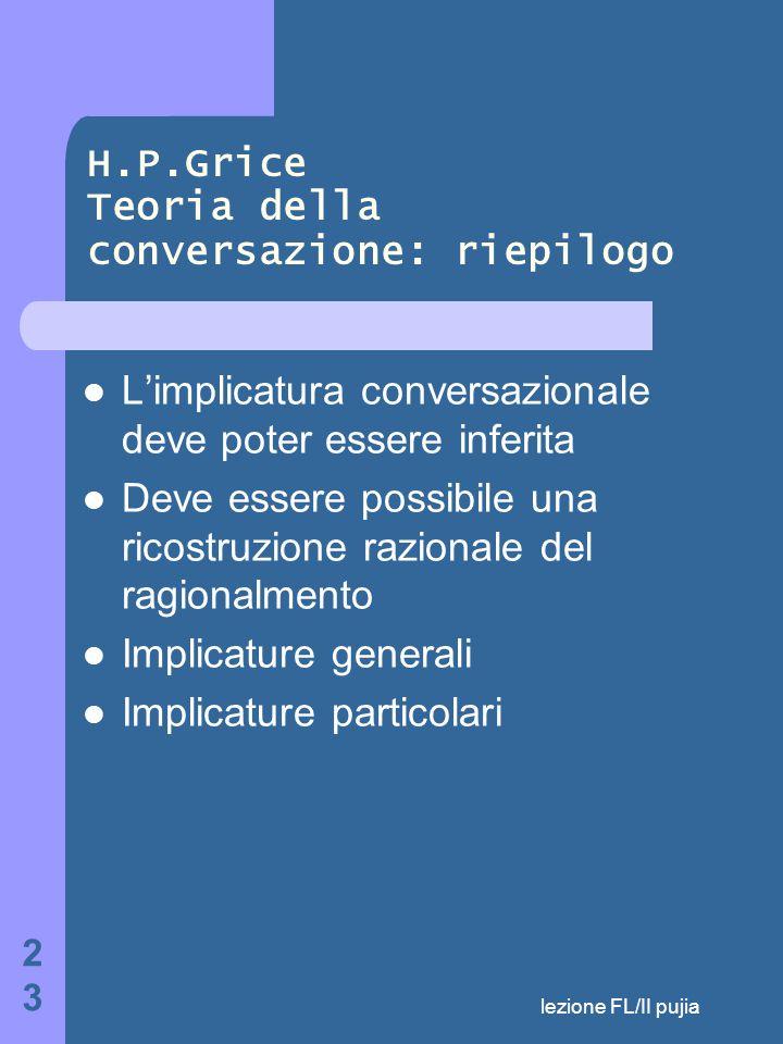 lezione FL/II pujia 23 H.P.Grice Teoria della conversazione: riepilogo L'implicatura conversazionale deve poter essere inferita Deve essere possibile una ricostruzione razionale del ragionalmento Implicature generali Implicature particolari