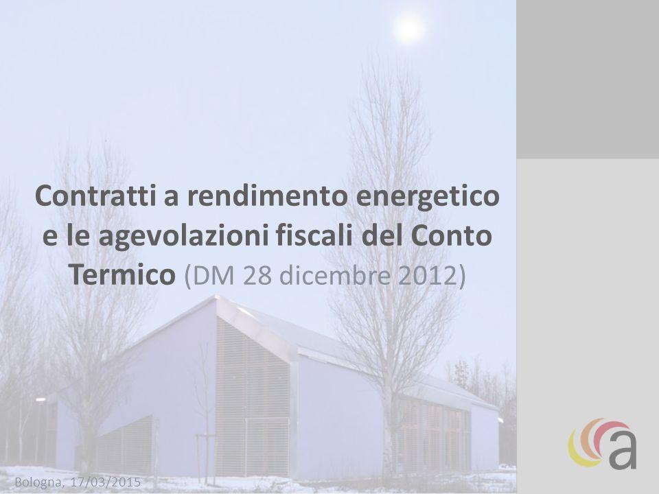 Contratti a rendimento energetico e le agevolazioni fiscali del Conto Termico (DM 28 dicembre 2012) Bologna, 17/03/2015