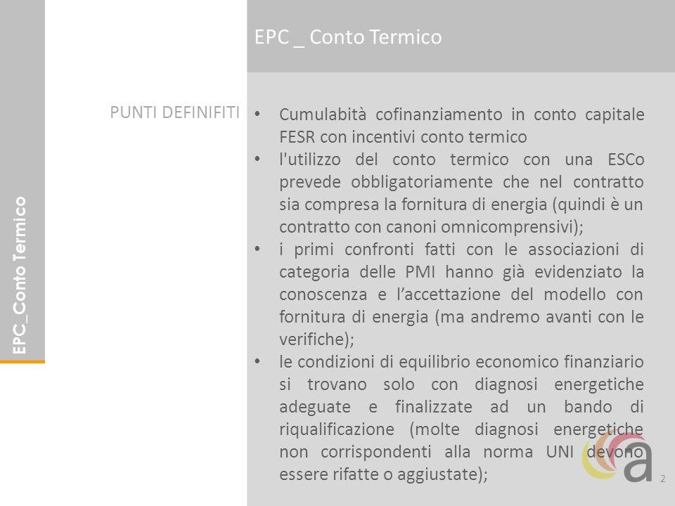 2 EPC_Conto Termico Cumulabità cofinanziamento in conto capitale FESR con incentivi conto termico l utilizzo del conto termico con una ESCo prevede obbligatoriamente che nel contratto sia compresa la fornitura di energia (quindi è un contratto con canoni omnicomprensivi); i primi confronti fatti con le associazioni di categoria delle PMI hanno già evidenziato la conoscenza e l'accettazione del modello con fornitura di energia (ma andremo avanti con le verifiche); le condizioni di equilibrio economico finanziario si trovano solo con diagnosi energetiche adeguate e finalizzate ad un bando di riqualificazione (molte diagnosi energetiche non corrispondenti alla norma UNI devono essere rifatte o aggiustate); PUNTI DEFINIFITI EPC _ Conto Termico