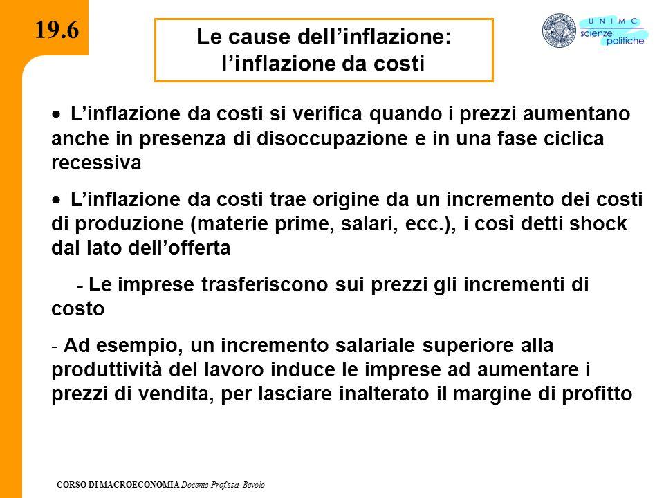 CORSO DI MACROECONOMIA Docente Prof.ssa Bevolo 19.6 Le cause dell'inflazione: l'inflazione da costi  L'inflazione da costi si verifica quando i prezzi aumentano anche in presenza di disoccupazione e in una fase ciclica recessiva  L'inflazione da costi trae origine da un incremento dei costi di produzione (materie prime, salari, ecc.), i così detti shock dal lato dell'offerta - Le imprese trasferiscono sui prezzi gli incrementi di costo - Ad esempio, un incremento salariale superiore alla produttività del lavoro induce le imprese ad aumentare i prezzi di vendita, per lasciare inalterato il margine di profitto