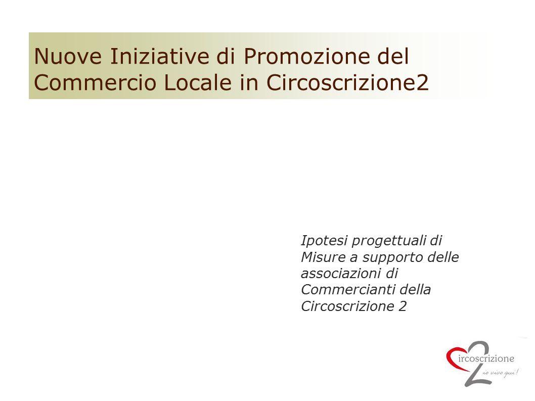 Nuove Iniziative di Promozione del Commercio Locale in Circoscrizione2 Ipotesi progettuali di Misure a supporto delle associazioni di Commercianti del