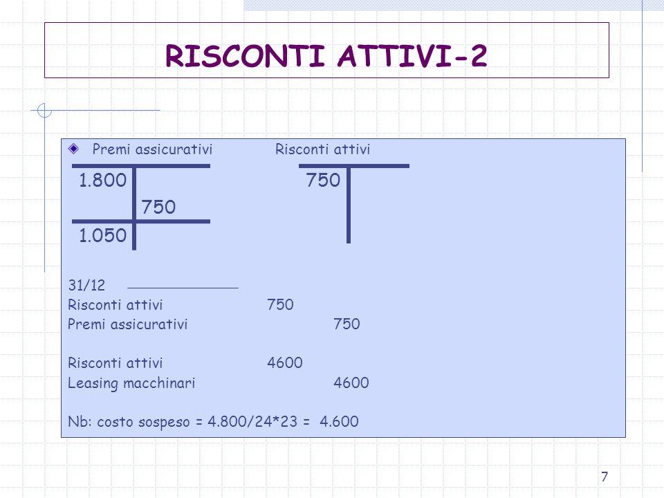 7 Premi assicurativi Risconti attivi 31/12 Risconti attivi750 Premi assicurativi 750 Risconti attivi4600 Leasing macchinari 4600 Nb: costo sospeso = 4