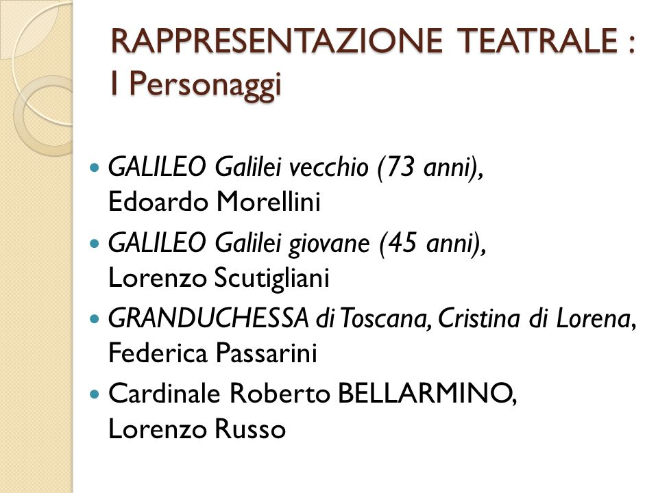 RAPPRESENTAZIONE TEATRALE : I Personaggi GALILEO Galilei vecchio (73 anni), Edoardo Morellini GALILEO Galilei giovane (45 anni), Lorenzo Scutigliani G