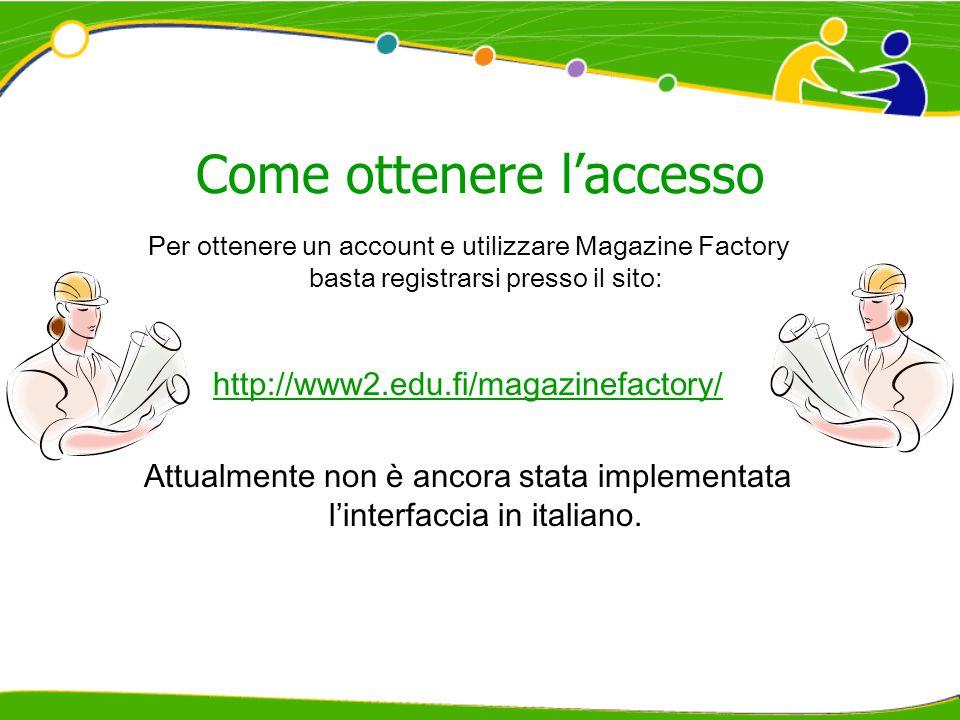 Come ottenere l'accesso Per ottenere un account e utilizzare Magazine Factory basta registrarsi presso il sito: http://www2.edu.fi/magazinefactory/ Attualmente non è ancora stata implementata l'interfaccia in italiano.
