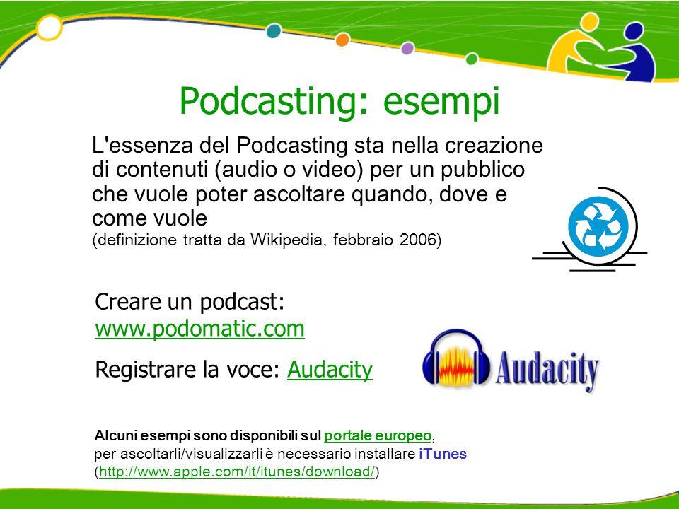 Podcasting: esempi Alcuni esempi sono disponibili sul portale europeo,portale europeo per ascoltarli/visualizzarli è necessario installare iTunes (http://www.apple.com/it/itunes/download/)http://www.apple.com/it/itunes/download/ L essenza del Podcasting sta nella creazione di contenuti (audio o video) per un pubblico che vuole poter ascoltare quando, dove e come vuole (definizione tratta da Wikipedia, febbraio 2006) Creare un podcast: www.podomatic.com www.podomatic.com Registrare la voce: AudacityAudacity