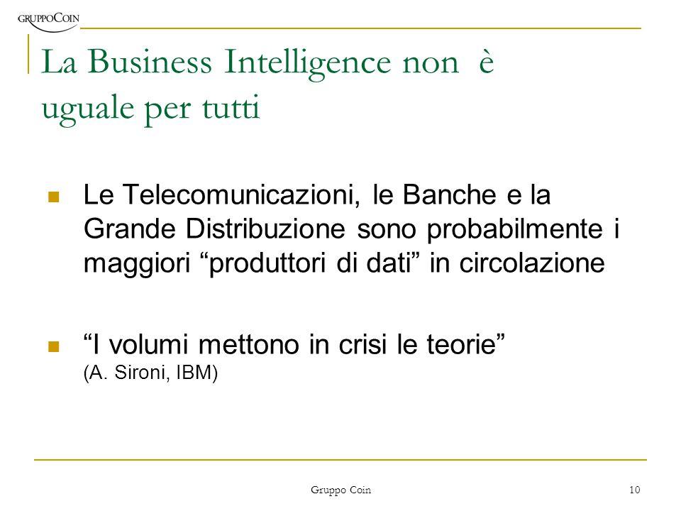 Gruppo Coin 10 La Business Intelligence non è uguale per tutti Le Telecomunicazioni, le Banche e la Grande Distribuzione sono probabilmente i maggiori produttori di dati in circolazione I volumi mettono in crisi le teorie (A.