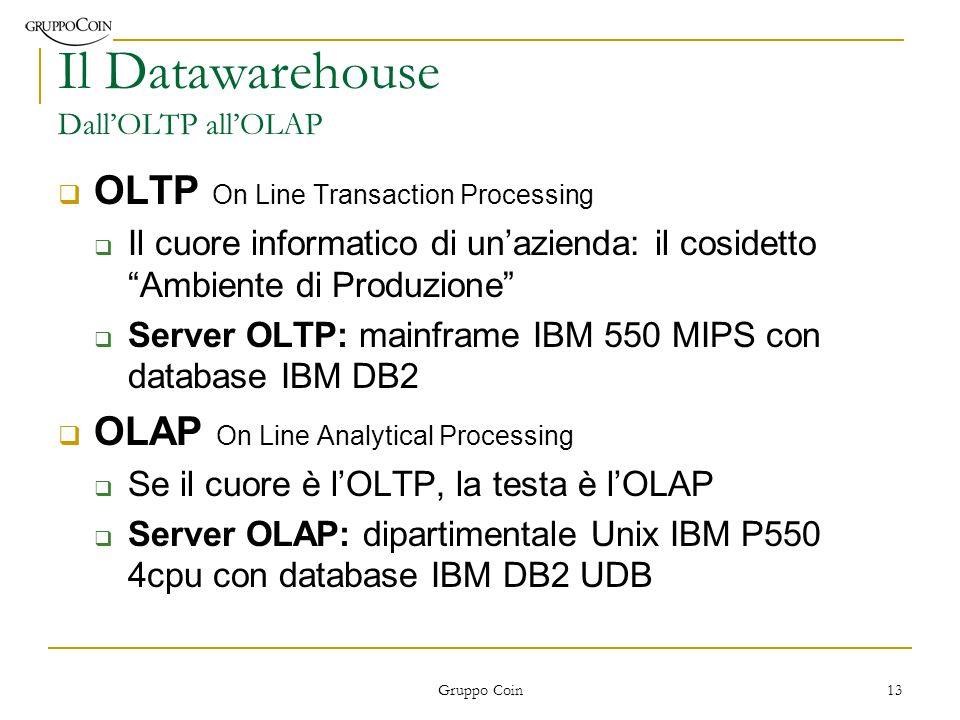 Gruppo Coin 13 Il Datawarehouse Dall'OLTP all'OLAP  OLTP On Line Transaction Processing  Il cuore informatico di un'azienda: il cosidetto Ambiente di Produzione  Server OLTP: mainframe IBM 550 MIPS con database IBM DB2  OLAP On Line Analytical Processing  Se il cuore è l'OLTP, la testa è l'OLAP  Server OLAP: dipartimentale Unix IBM P550 4cpu con database IBM DB2 UDB