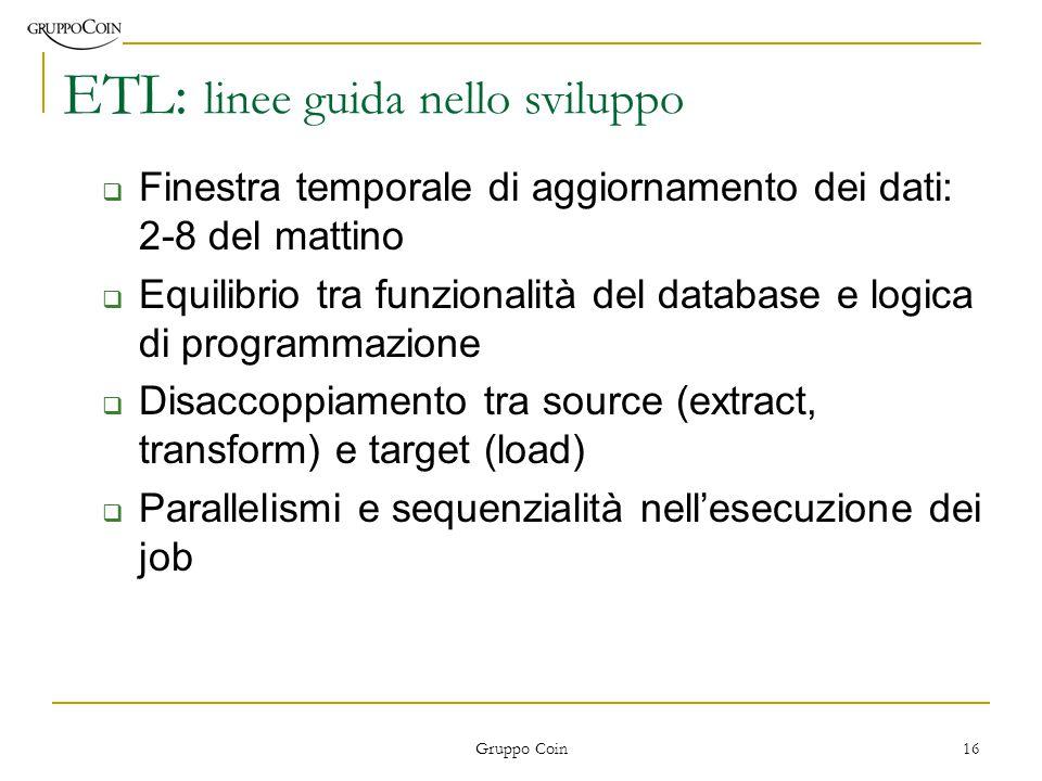 Gruppo Coin 16 ETL: linee guida nello sviluppo  Finestra temporale di aggiornamento dei dati: 2-8 del mattino  Equilibrio tra funzionalità del database e logica di programmazione  Disaccoppiamento tra source (extract, transform) e target (load)  Parallelismi e sequenzialità nell'esecuzione dei job