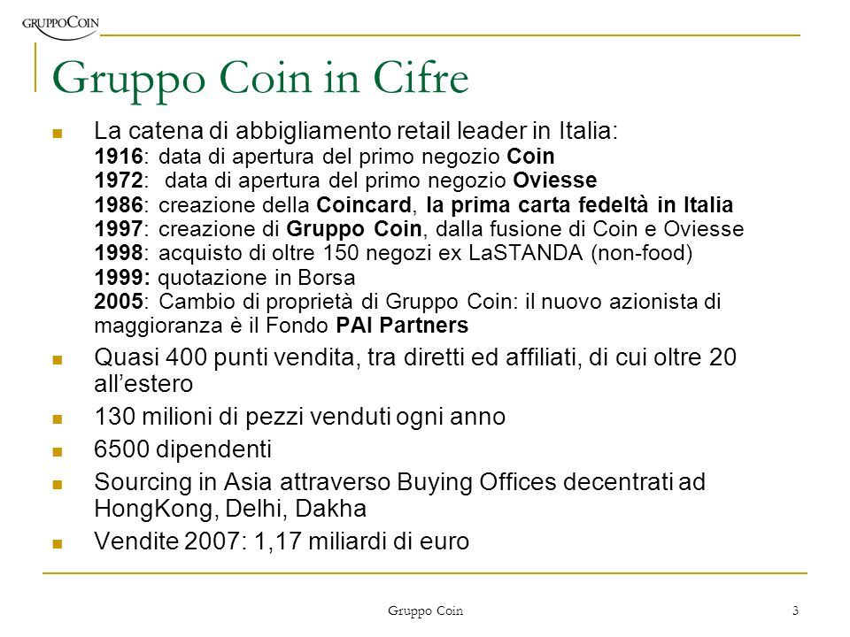 Gruppo Coin 3 Gruppo Coin in Cifre La catena di abbigliamento retail leader in Italia: 1916:data di apertura del primo negozio Coin 1972: data di apertura del primo negozio Oviesse 1986:creazione della Coincard, la prima carta fedeltà in Italia 1997:creazione di Gruppo Coin, dalla fusione di Coin e Oviesse 1998:acquisto di oltre 150 negozi ex LaSTANDA (non-food) 1999: quotazione in Borsa 2005:Cambio di proprietà di Gruppo Coin: il nuovo azionista di maggioranza è il Fondo PAI Partners Quasi 400 punti vendita, tra diretti ed affiliati, di cui oltre 20 all'estero 130 milioni di pezzi venduti ogni anno 6500 dipendenti Sourcing in Asia attraverso Buying Offices decentrati ad HongKong, Delhi, Dakha Vendite 2007: 1,17 miliardi di euro