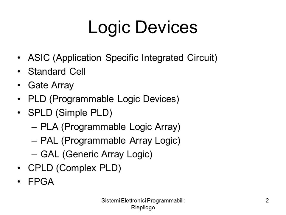 Sistemi Elettronici Programmabili: Riepilogo 2 Logic Devices ASIC (Application Specific Integrated Circuit) Standard Cell Gate Array PLD (Programmable