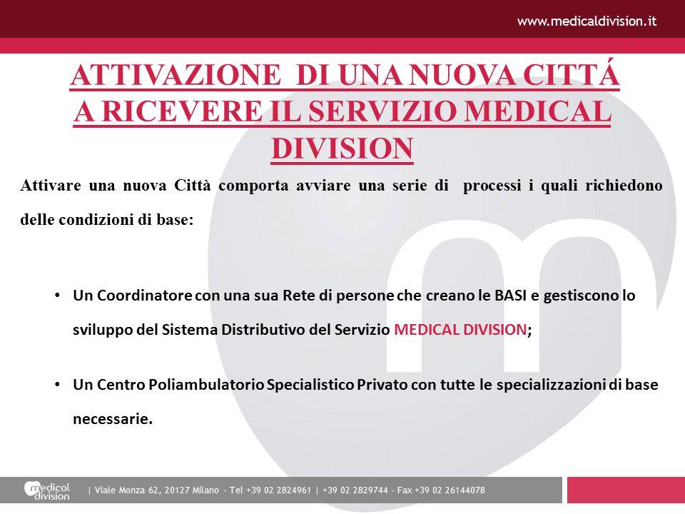 | Viale Monza 62, 20127 Milano - Tel +39 02 2824961 | +39 02 2829744 - Fax +39 02 26144078 www.medicaldivision.it ATTIVAZIONE DI UNA NUOVA CITTÁ A RICEVERE IL SERVIZIO MEDICAL DIVISION Attivare una nuova Città comporta avviare una serie di processi i quali richiedono delle condizioni di base: Un Coordinatore con una sua Rete di persone che creano le BASI e gestiscono lo sviluppo del Sistema Distributivo del Servizio MEDICAL DIVISION; Un Centro Poliambulatorio Specialistico Privato con tutte le specializzazioni di base necessarie.