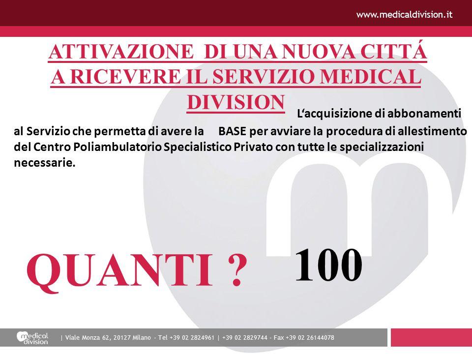 | Viale Monza 62, 20127 Milano - Tel +39 02 2824961 | +39 02 2829744 - Fax +39 02 26144078 www.medicaldivision.it ATTIVAZIONE DI UNA NUOVA CITTÁ A RICEVERE IL SERVIZIO MEDICAL DIVISION L'acquisizione di abbonamenti al Servizio che permetta di avere la BASE per avviare la procedura di allestimento del Centro Poliambulatorio Specialistico Privato con tutte le specializzazioni necessarie.