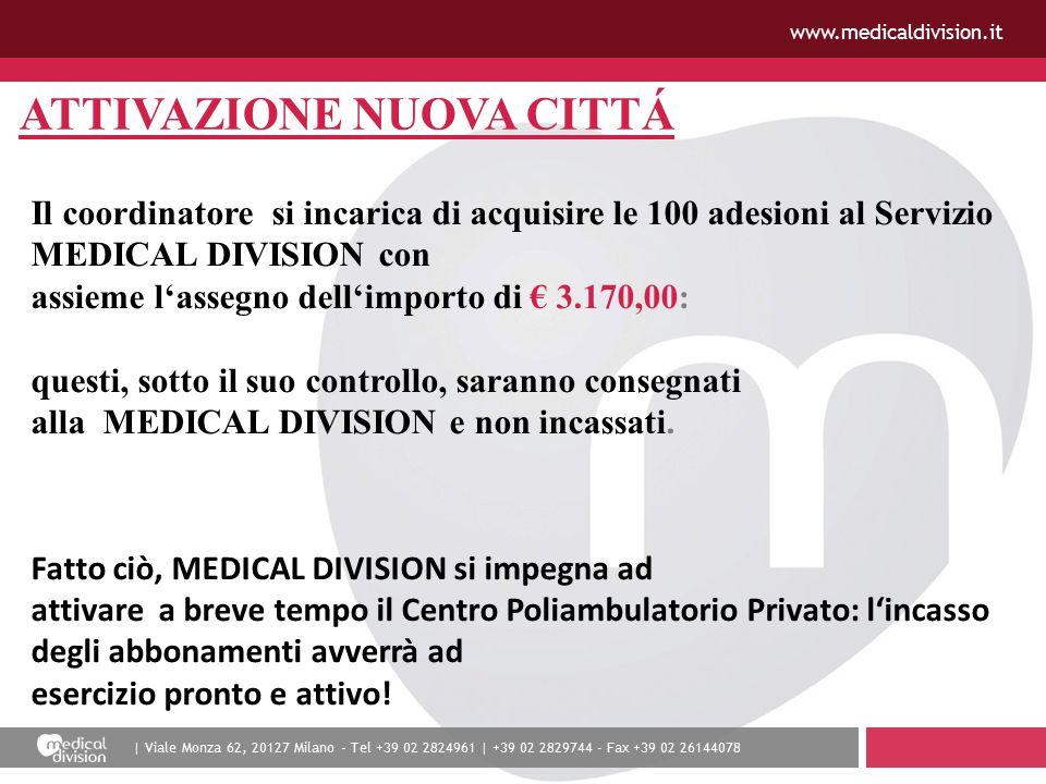 | Viale Monza 62, 20127 Milano - Tel +39 02 2824961 | +39 02 2829744 - Fax +39 02 26144078 www.medicaldivision.it ATTIVAZIONE NUOVA CITTÁ Il coordinatore si incarica di acquisire le 100 adesioni al Servizio MEDICAL DIVISION con assieme l'assegno dell'importo di € 3.170,00: questi, sotto il suo controllo, saranno consegnati alla MEDICAL DIVISION e non incassati.