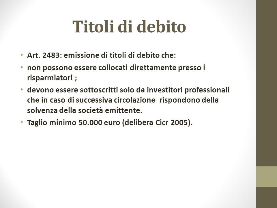 Titoli di debito Art. 2483: emissione di titoli di debito che: non possono essere collocati direttamente presso i risparmiatori ; devono essere sottos