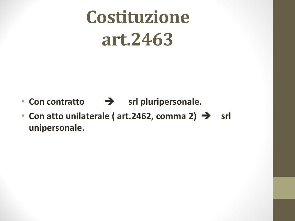 Costituzione art.2463 Con contratto  srl pluripersonale. Con atto unilaterale ( art.2462, comma 2)  srl unipersonale.