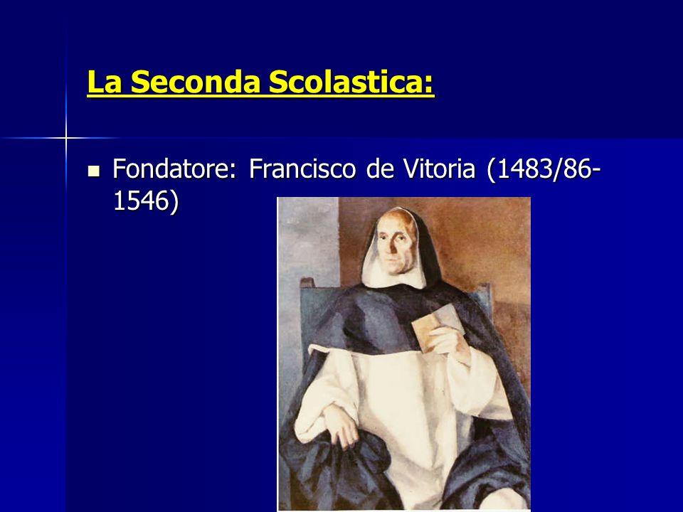La Seconda Scolastica: Fondatore: Francisco de Vitoria (1483/86- 1546) Fondatore: Francisco de Vitoria (1483/86- 1546)