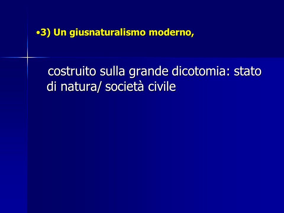 3) Un giusnaturalismo moderno,3) Un giusnaturalismo moderno, costruito sulla grande dicotomia: stato di natura/ società civile costruito sulla grande