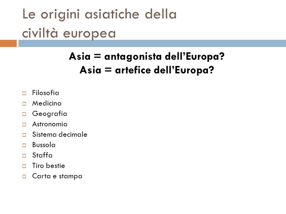 Le origini asiatiche della civiltà europea Asia = antagonista dell'Europa? Asia = artefice dell'Europa?  Filosofia  Medicina  Geografia  Astronomi