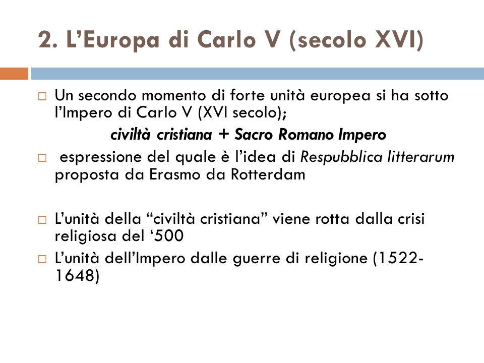 2. L'Europa di Carlo V (secolo XVI)  Un secondo momento di forte unità europea si ha sotto l'Impero di Carlo V (XVI secolo); civiltà cristiana + Sacr