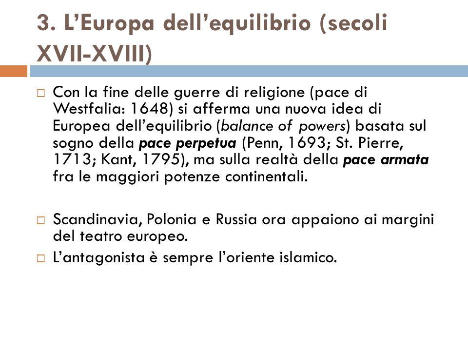 3. L'Europa dell'equilibrio (secoli XVII-XVIII)  Con la fine delle guerre di religione (pace di Westfalia: 1648) si afferma una nuova idea di Europea