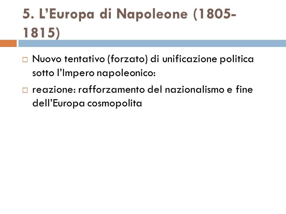 5. L'Europa di Napoleone (1805- 1815)  Nuovo tentativo (forzato) di unificazione politica sotto l'Impero napoleonico:  reazione: rafforzamento del n