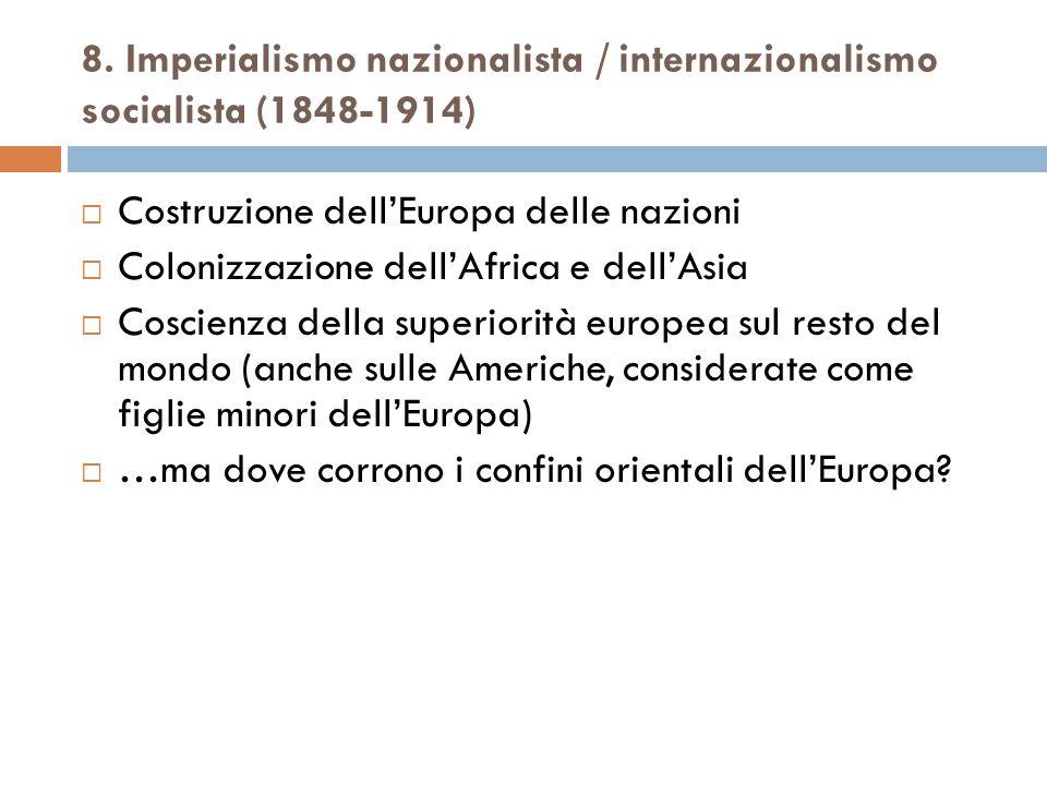 8. Imperialismo nazionalista / internazionalismo socialista (1848-1914)  Costruzione dell'Europa delle nazioni  Colonizzazione dell'Africa e dell'As