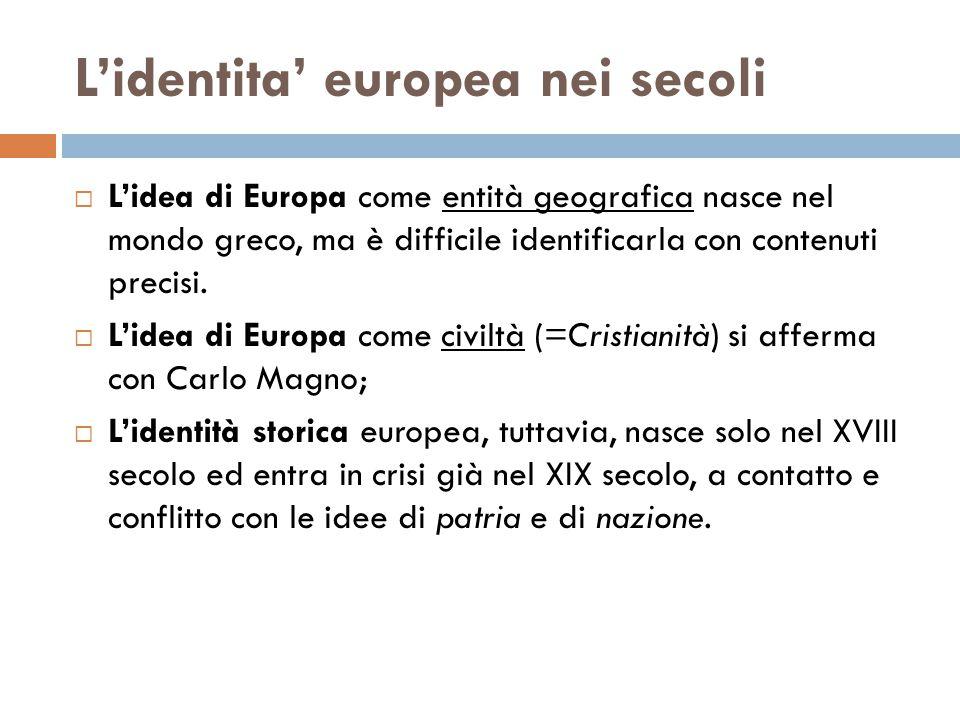 L'identita' europea nei secoli  L'idea di Europa come entità geografica nasce nel mondo greco, ma è difficile identificarla con contenuti precisi. 