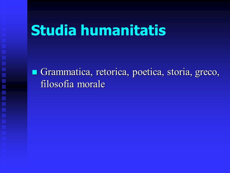 Studia humanitatis Grammatica, retorica, poetica, storia, greco, filosofia morale Grammatica, retorica, poetica, storia, greco, filosofia morale