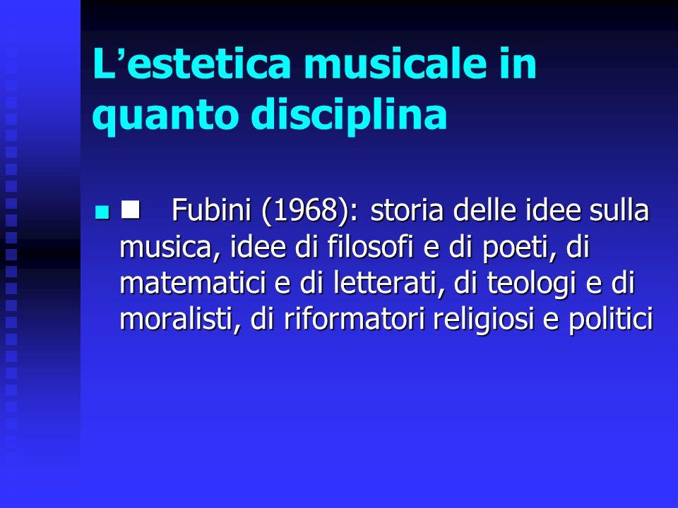 L ' estetica musicale in quanto disciplina Fubini (1968): storia delle idee sulla musica, idee di filosofi e di poeti, di matematici e di letterati, d