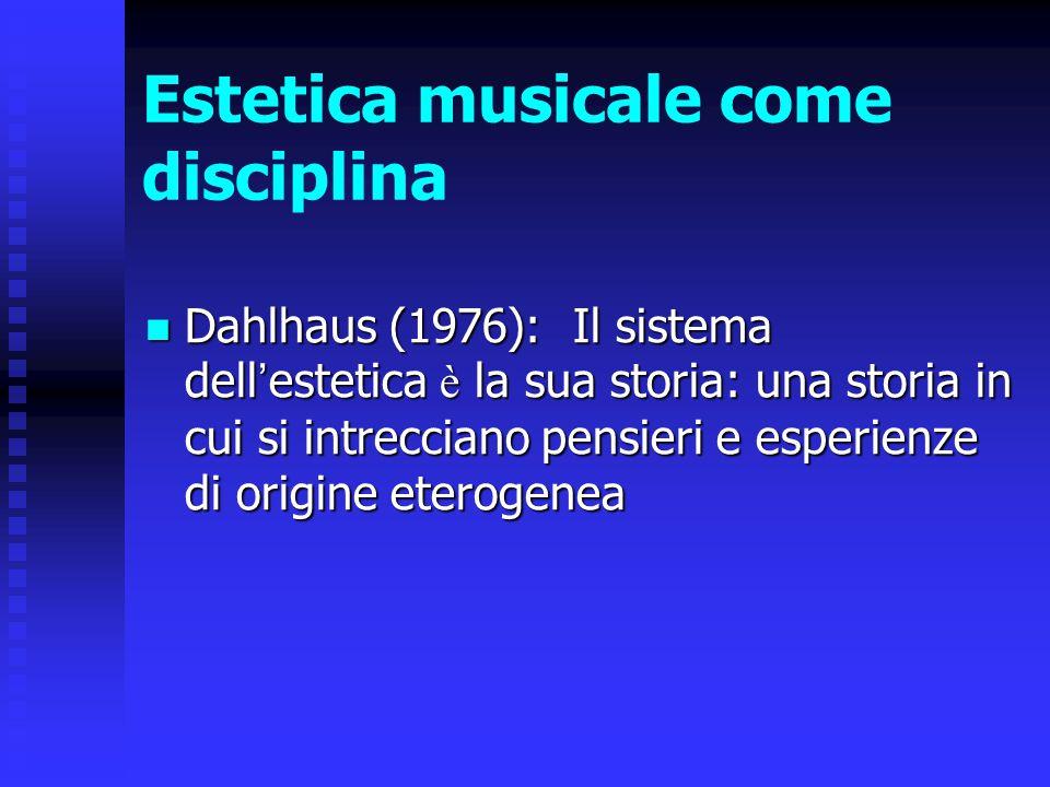 Estetica musicale come disciplina Dahlhaus (1976): Il sistema dell ' estetica è la sua storia: una storia in cui si intrecciano pensieri e esperienze
